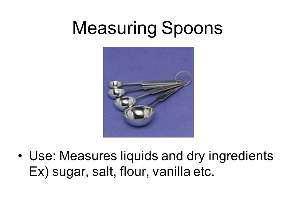 Measuring Spoons Use: Measures liquids and dry ingredients Ex) sugar, salt, flour, vanilla etc.