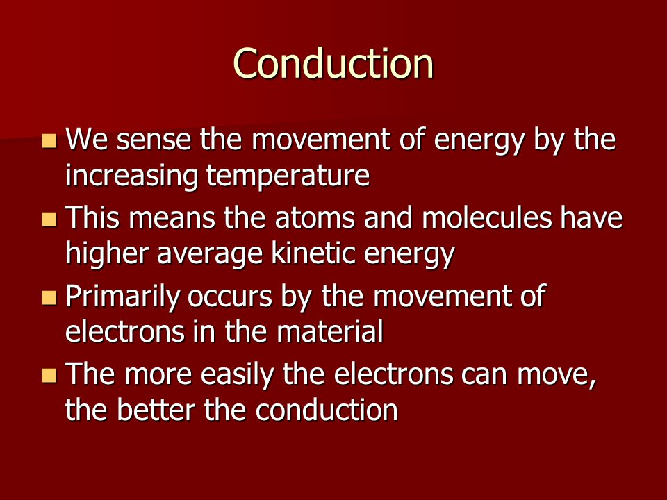 Conduction We sense the movement of energy by the increasing temperature. This means the atoms and molecules have higher average kinetic energy.