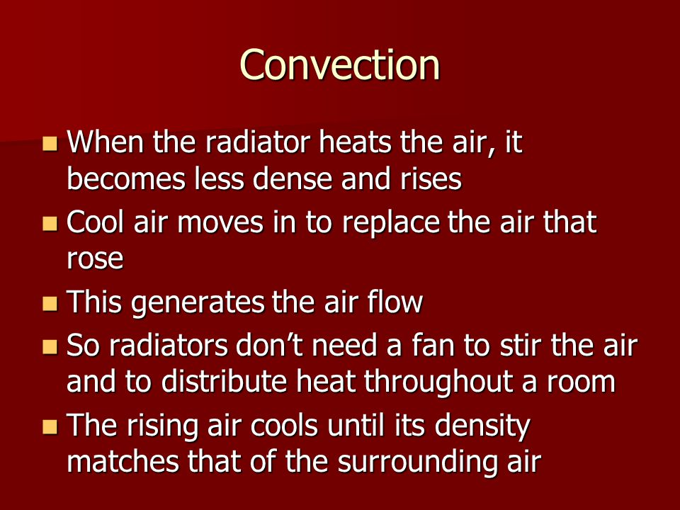 Convection When the radiator heats the air, it becomes less dense and rises. Cool air moves in to replace the air that rose.