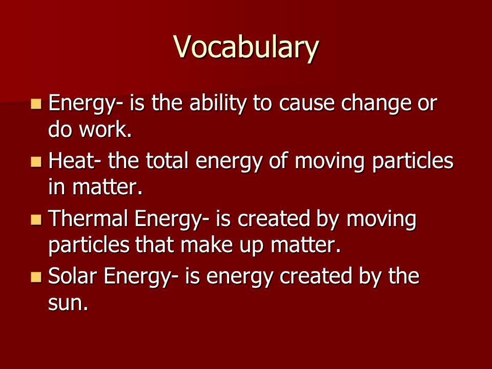 Vocabulary Energy- is the ability to cause change or do work.