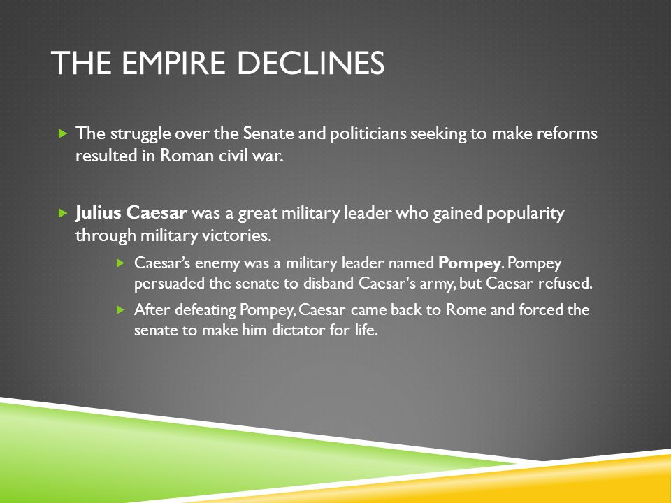 The Empire Declines The struggle over the Senate and politicians seeking to make reforms resulted in Roman civil war.