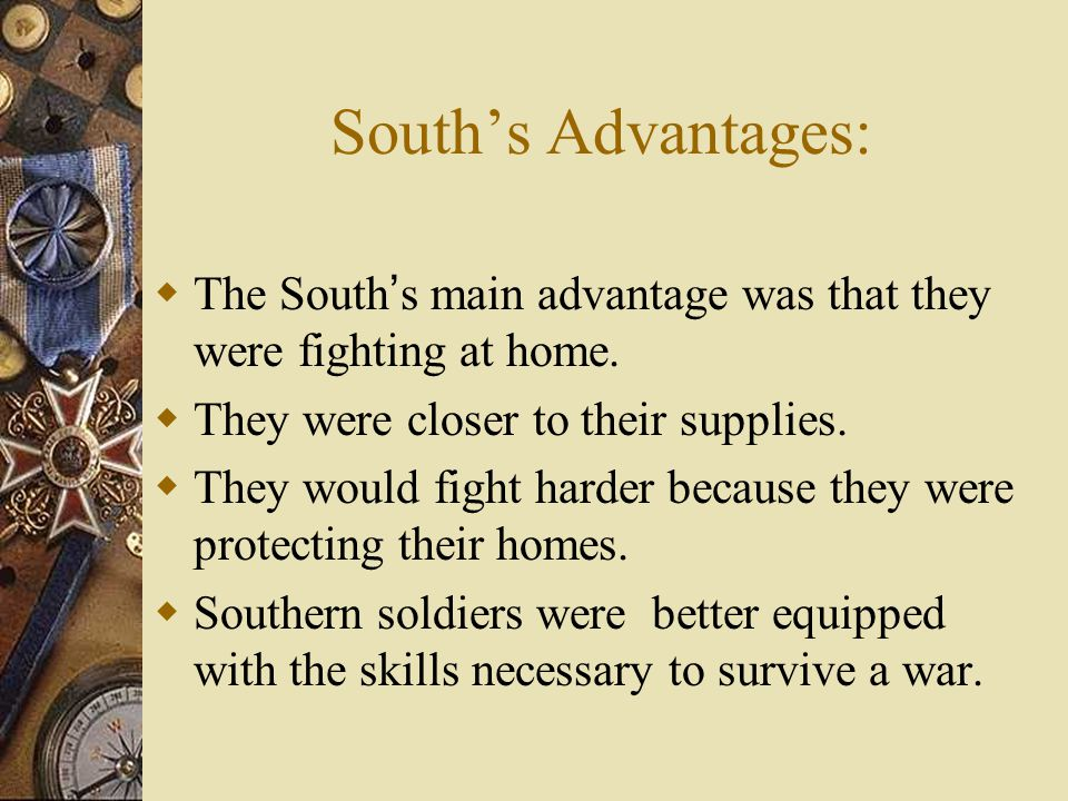 South's Advantages: The South's main advantage was that they were fighting at home. They were closer to their supplies.