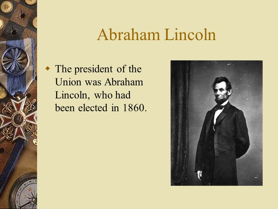 Abraham Lincoln The president of the Union was Abraham Lincoln, who had been elected in 1860.