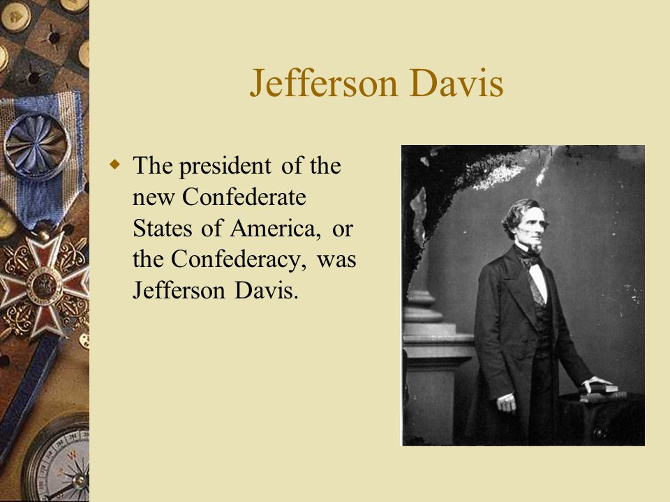 Jefferson Davis The president of the new Confederate States of America, or the Confederacy, was Jefferson Davis.