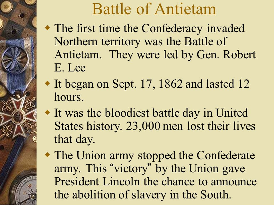 Battle of Antietam The first time the Confederacy invaded Northern territory was the Battle of Antietam. They were led by Gen. Robert E. Lee.