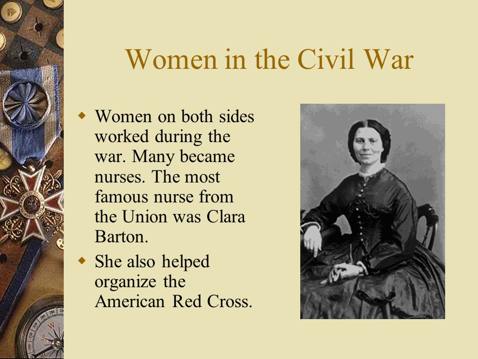 Women in the Civil War Women on both sides worked during the war. Many became nurses. The most famous nurse from the Union was Clara Barton.