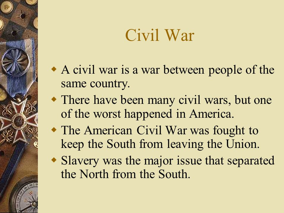 Civil War A civil war is a war between people of the same country.