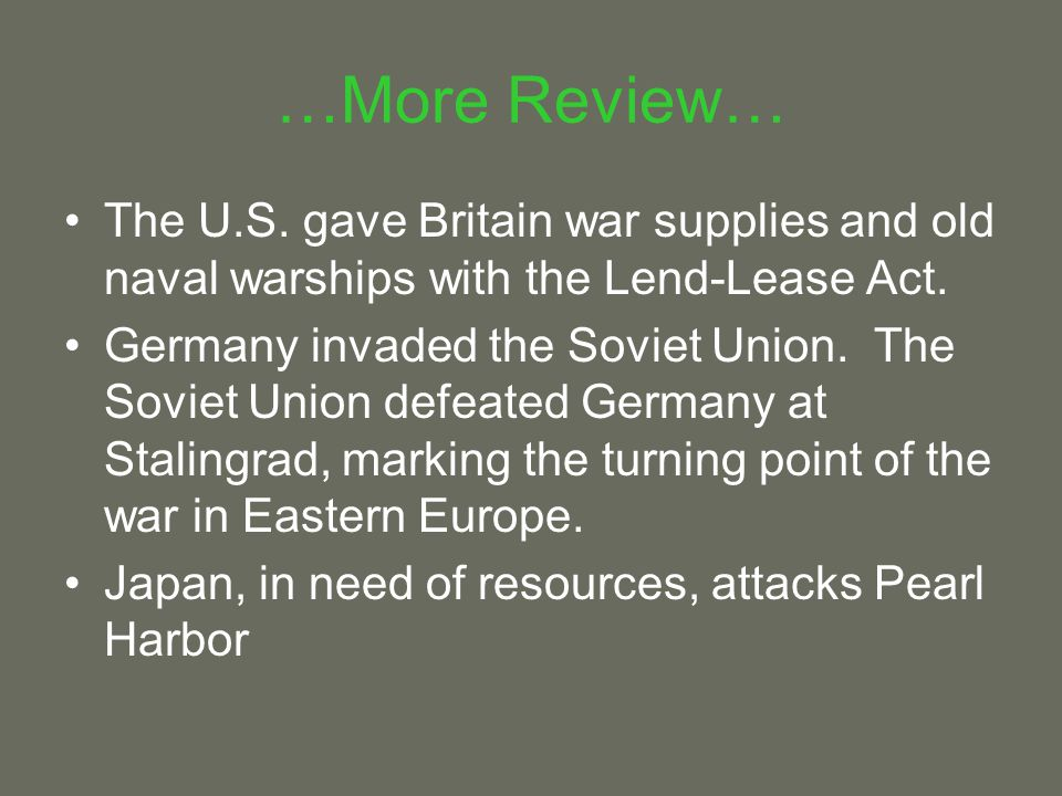 …More Review… The U.S. gave Britain war supplies and old naval warships with the Lend-Lease Act.