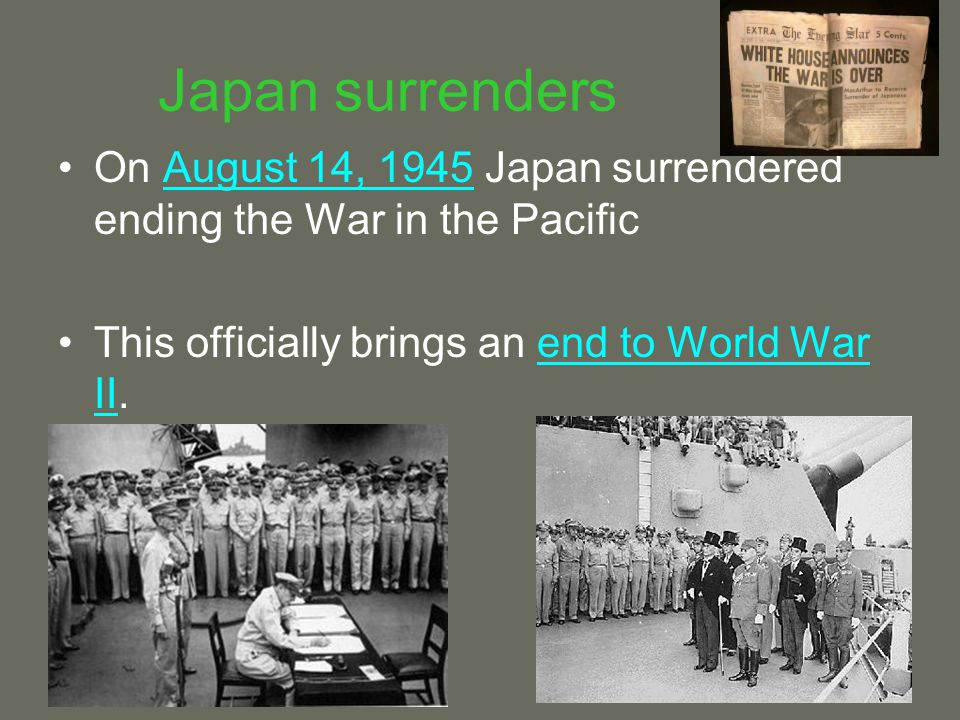 Japan surrenders On August 14, 1945 Japan surrendered ending the War in the Pacific.