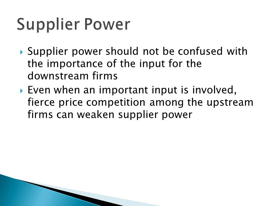 Supplier Power Supplier power should not be confused with the importance of the input for the downstream firms.