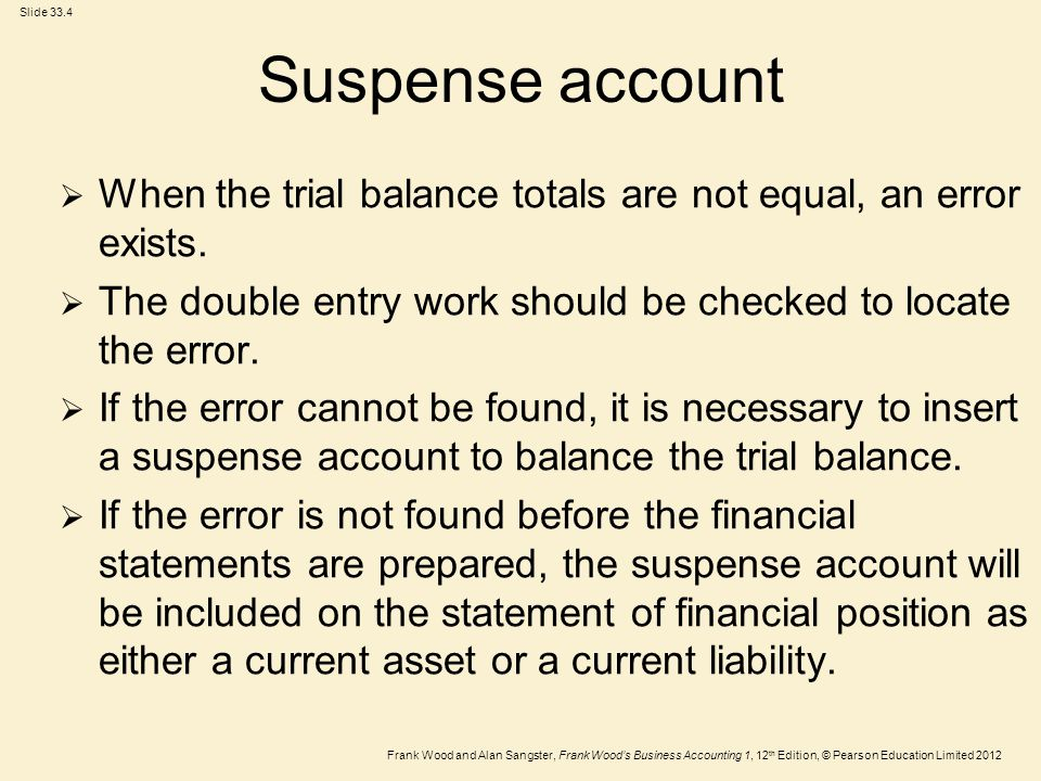Suspense account When the trial balance totals are not equal, an error exists. The double entry work should be checked to locate the error.