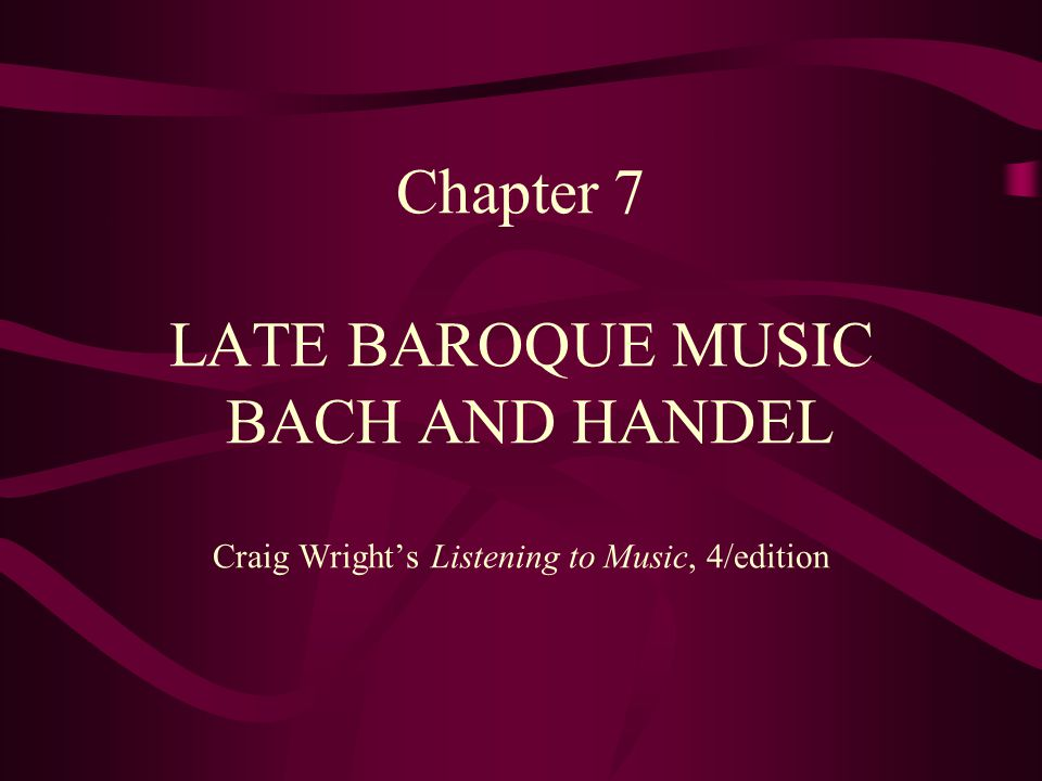 Chapter 7 LATE BAROQUE MUSIC BACH AND HANDEL Craig Wright's Listening to Music, 4/edition
