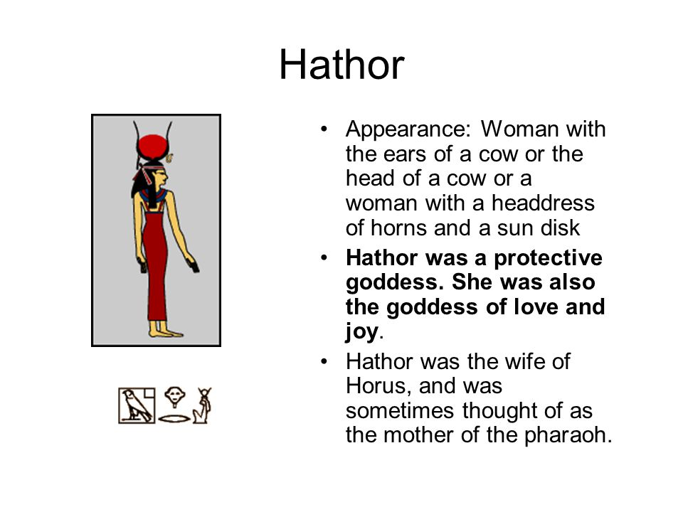 Hathor Appearance: Woman with the ears of a cow or the head of a cow or a woman with a headdress of horns and a sun disk.