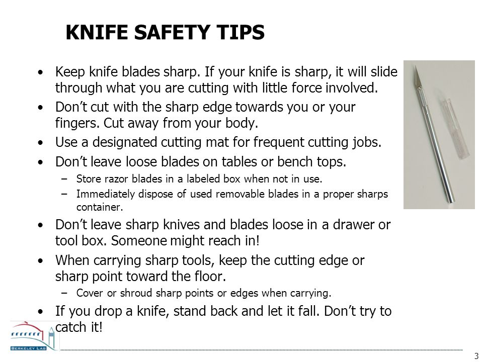 KNIFE SAFETY TIPS Keep knife blades sharp. If your knife is sharp, it will slide through what you are cutting with little force involved.