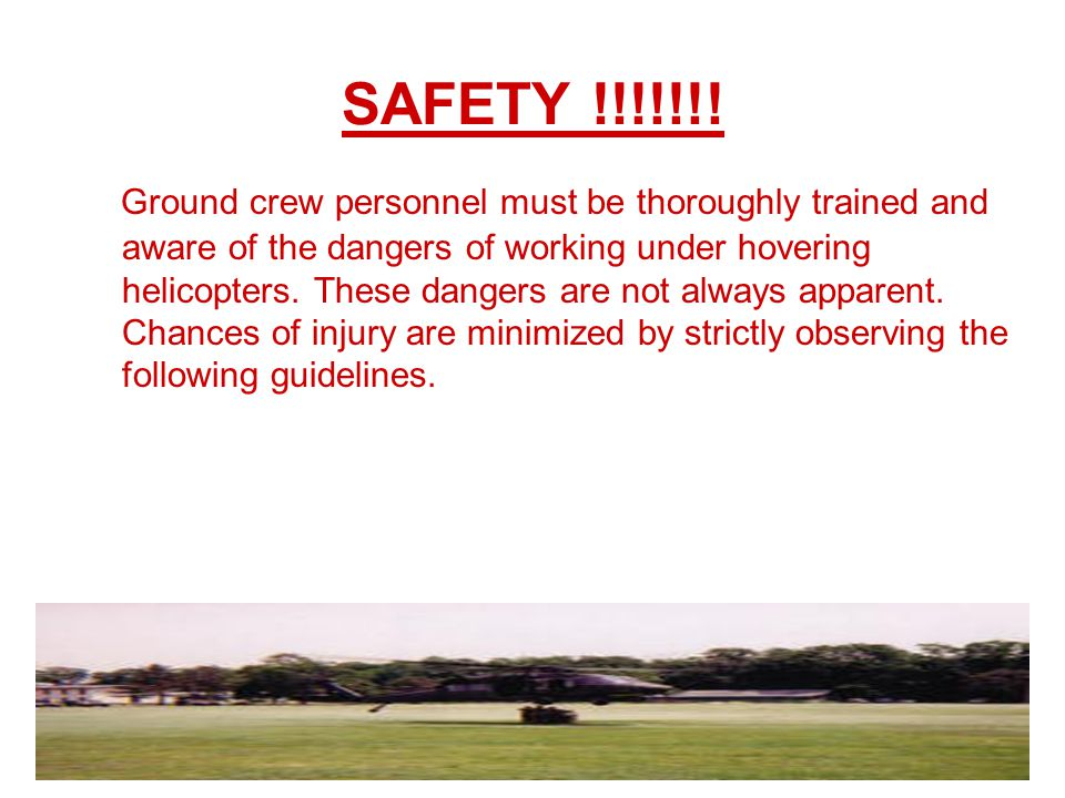 Ground crew personnel must be thoroughly trained and aware of the dangers of working under hovering helicopters. These dangers are not always apparent. Chances of injury are minimized by strictly observing the following guidelines.