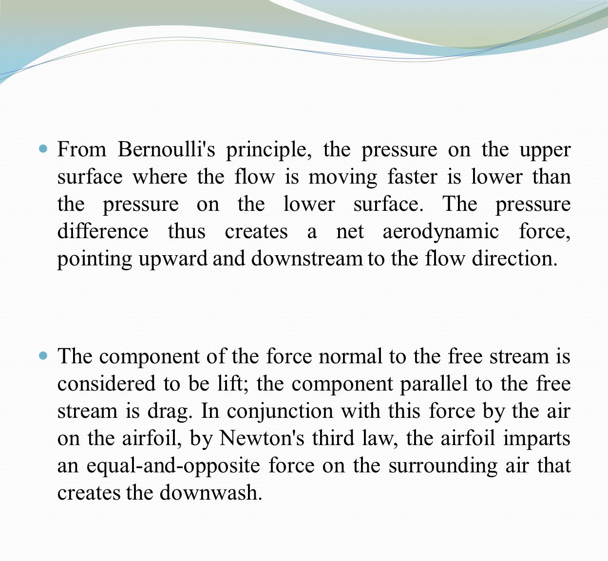 From Bernoulli s principle, the pressure on the upper surface where the flow is moving faster is lower than the pressure on the lower surface. The pressure difference thus creates a net aerodynamic force, pointing upward and downstream to the flow direction.