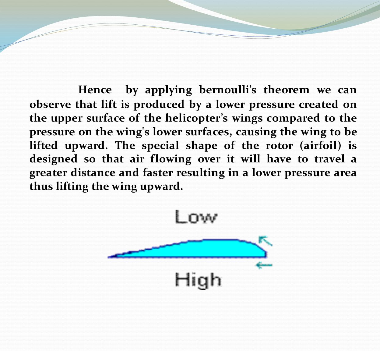 Hence by applying bernoulli's theorem we can observe that lift is produced by a lower pressure created on the upper surface of the helicopter's wings compared to the pressure on the wing s lower surfaces, causing the wing to be lifted upward.