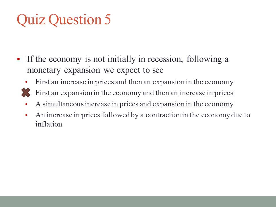 Quiz Question 5 If the economy is not initially in recession, following a monetary expansion we expect to see.