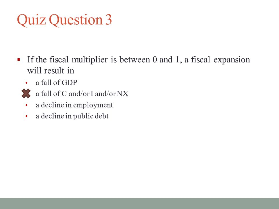 Quiz Question 3 If the fiscal multiplier is between 0 and 1, a fiscal expansion will result in. a fall of GDP.