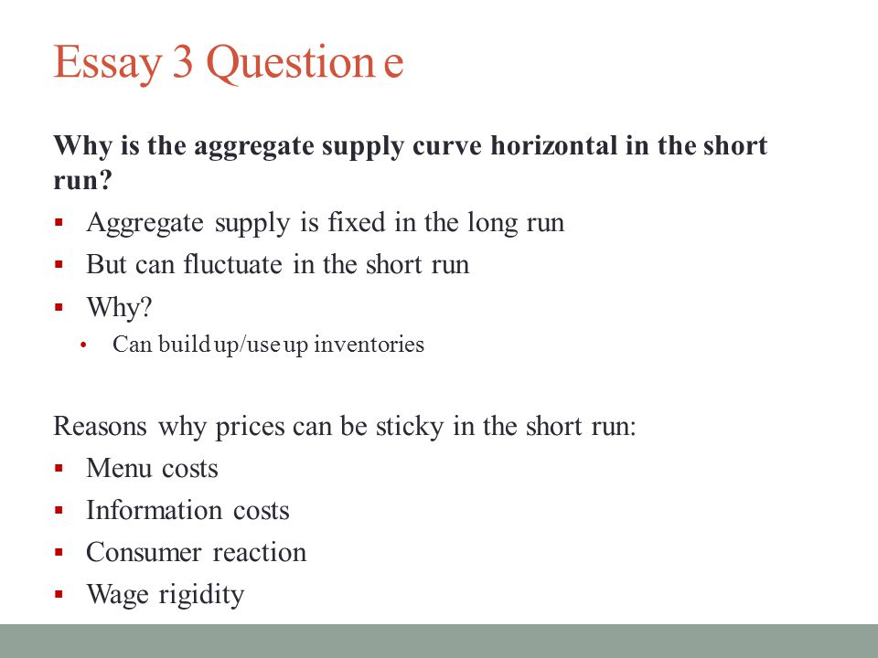 Essay 3 Question e Why is the aggregate supply curve horizontal in the short run Aggregate supply is fixed in the long run.