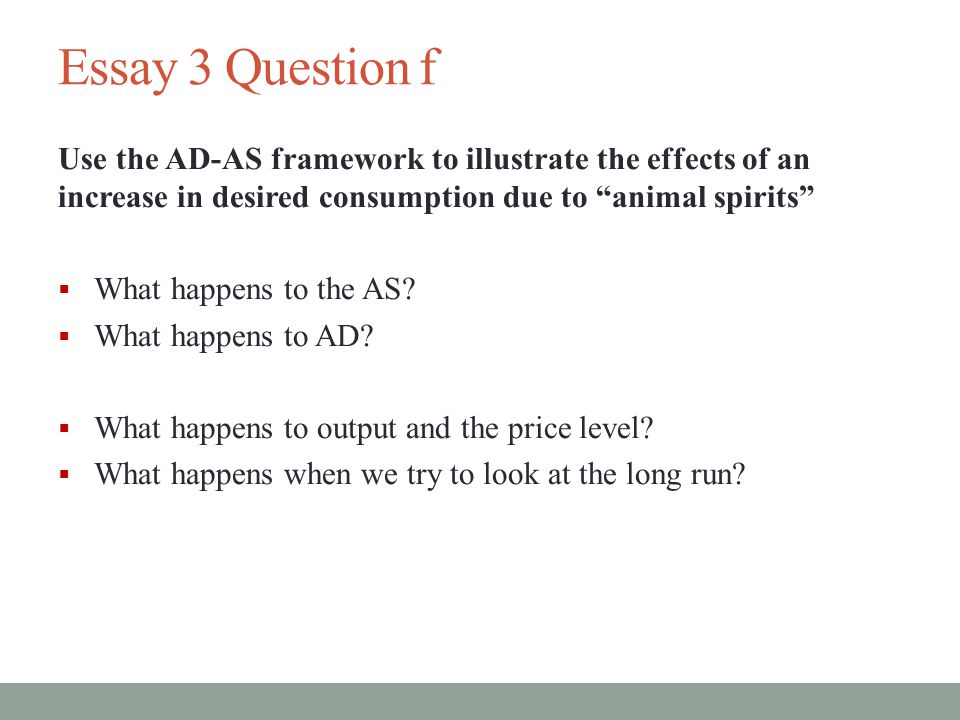 Essay 3 Question f Use the AD-AS framework to illustrate the effects of an increase in desired consumption due to animal spirits