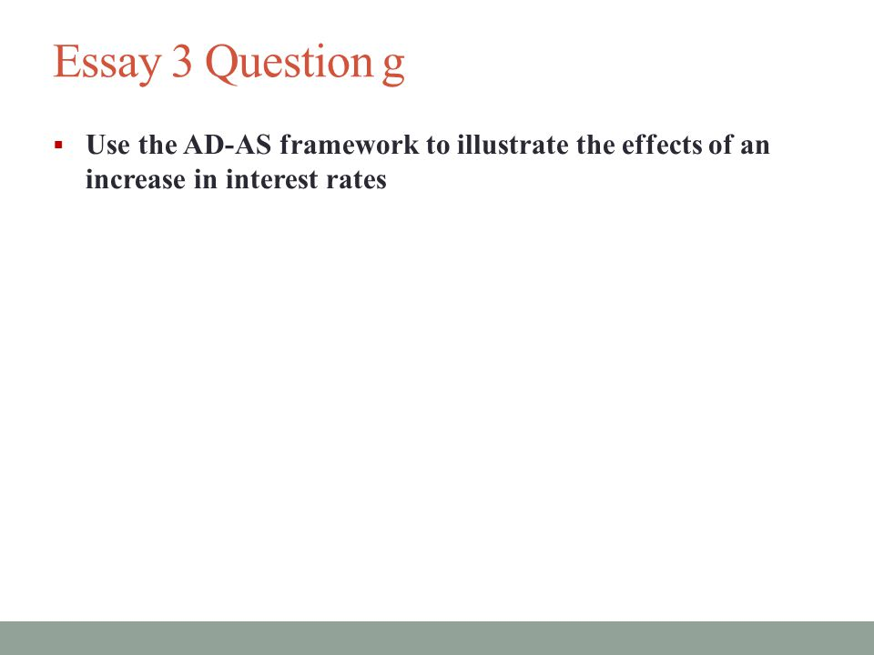 Essay 3 Question g Use the AD-AS framework to illustrate the effects of an increase in interest rates.