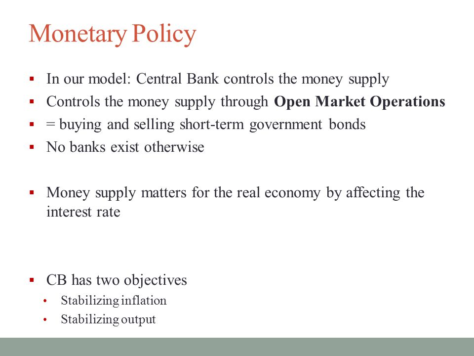Monetary Policy In our model: Central Bank controls the money supply
