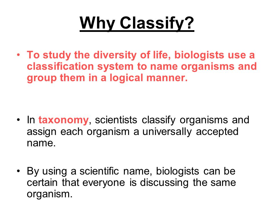 Why Classify To study the diversity of life, biologists use a classification system to name organisms and group them in a logical manner.