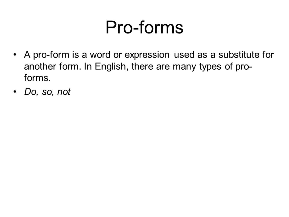 Pro-forms A pro-form is a word or expression used as a substitute for another form. In English, there are many types of pro-forms.