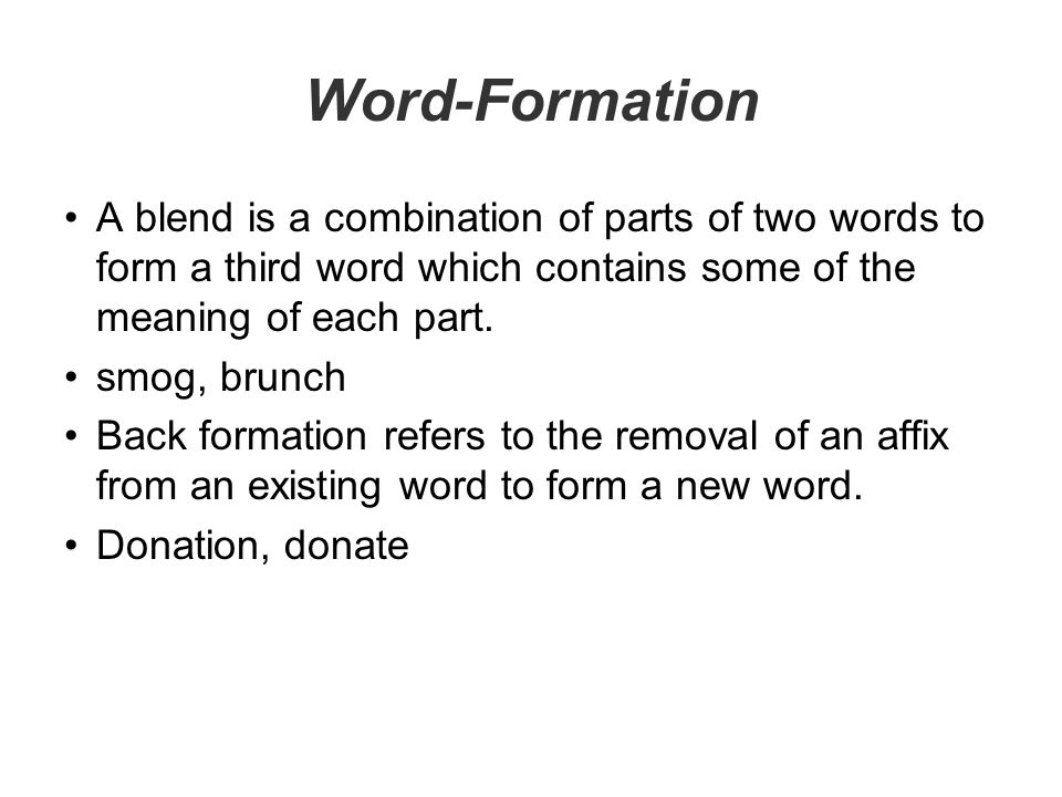 Word-Formation A blend is a combination of parts of two words to form a third word which contains some of the meaning of each part.