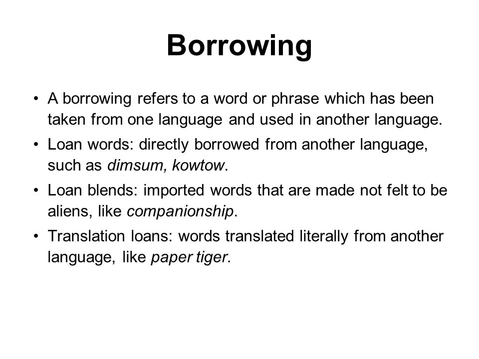 Borrowing A borrowing refers to a word or phrase which has been taken from one language and used in another language.