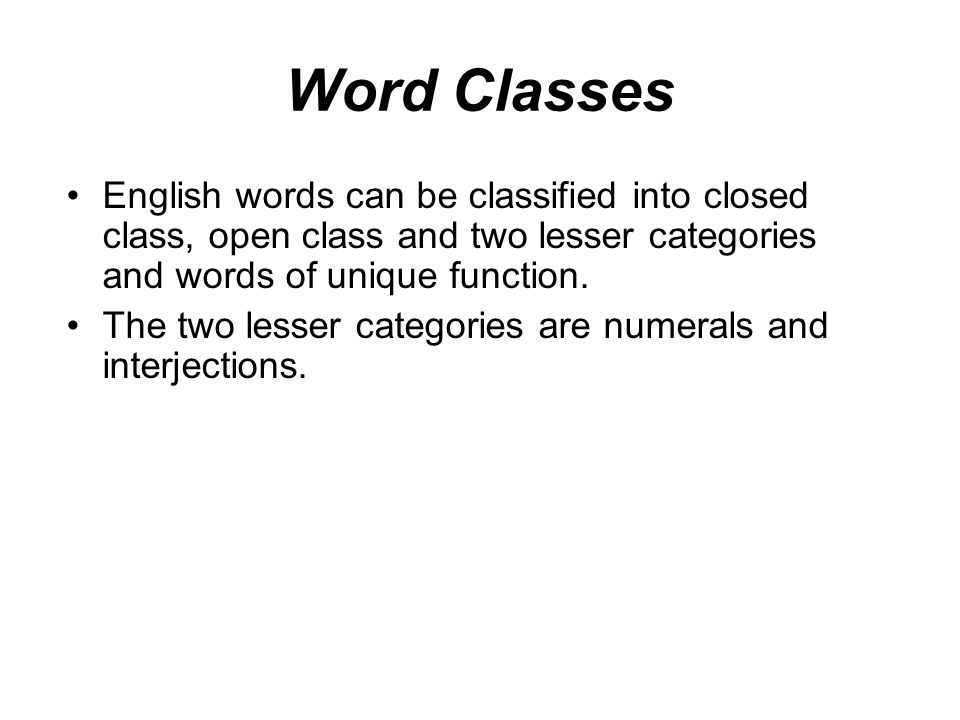 Word Classes English words can be classified into closed class, open class and two lesser categories and words of unique function.