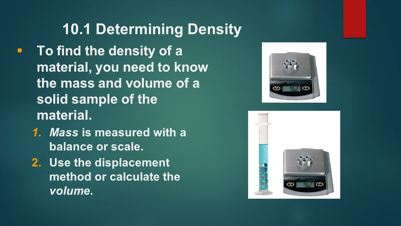 10.1 Determining Density To find the density of a material, you need to know the mass and volume of a solid sample of the material.