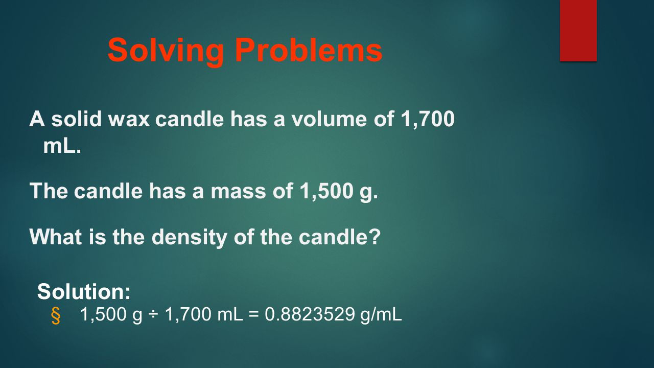 Solving Problems A solid wax candle has a volume of 1,700 mL.