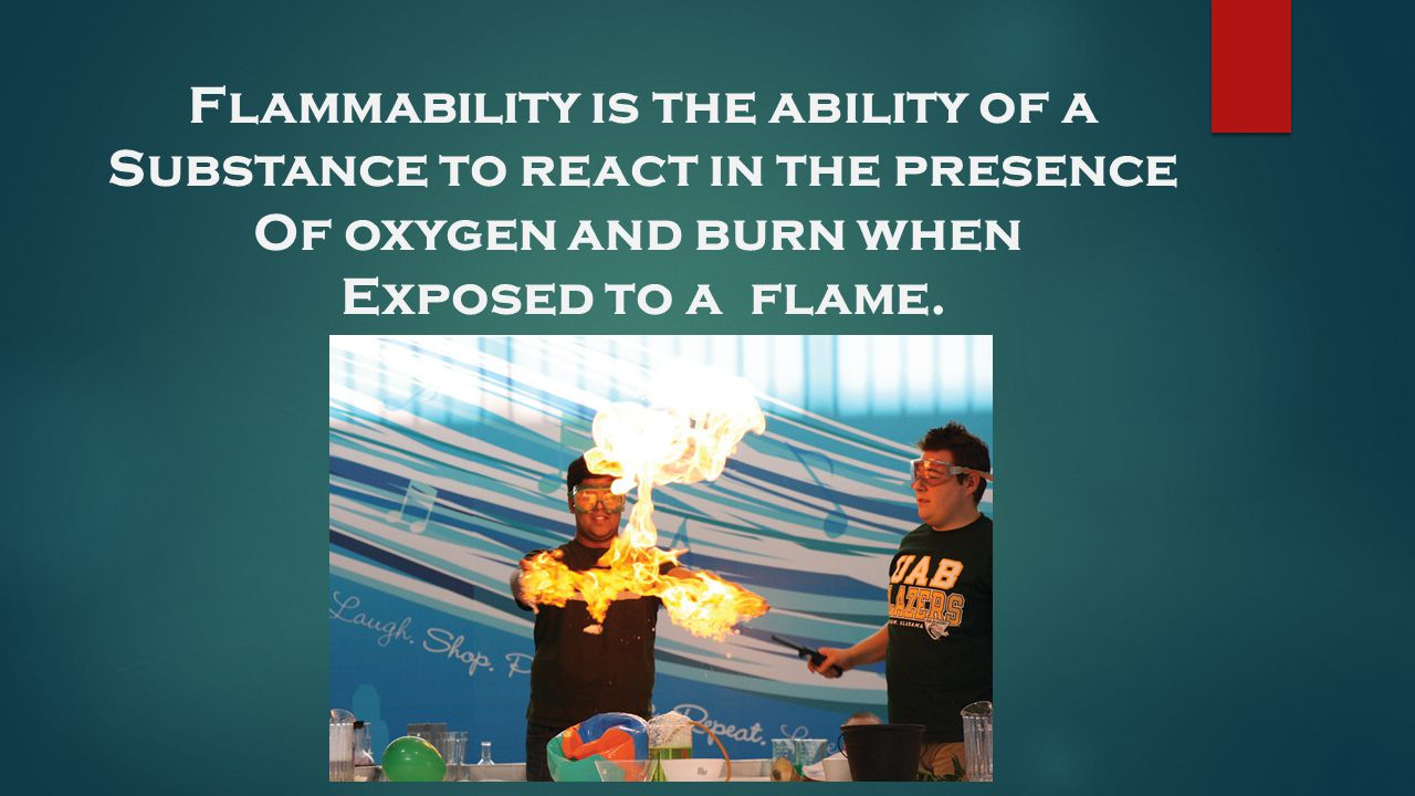Flammability is the ability of a Substance to react in the presence