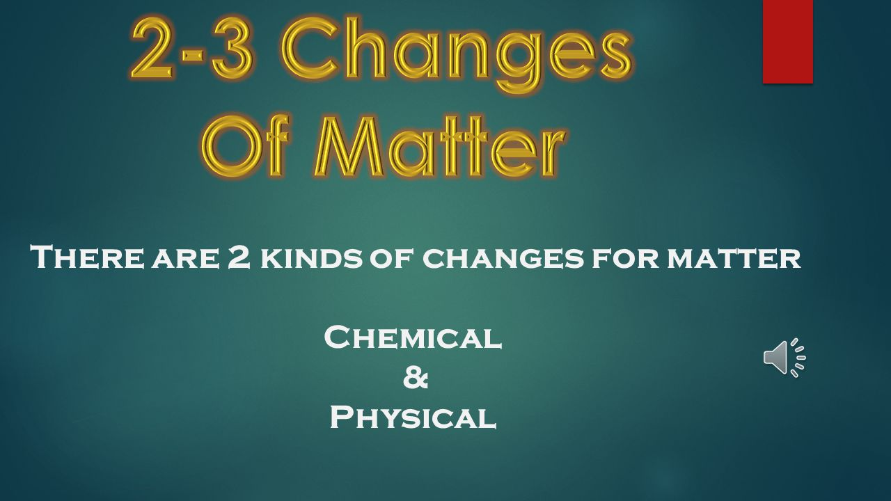 There are 2 kinds of changes for matter