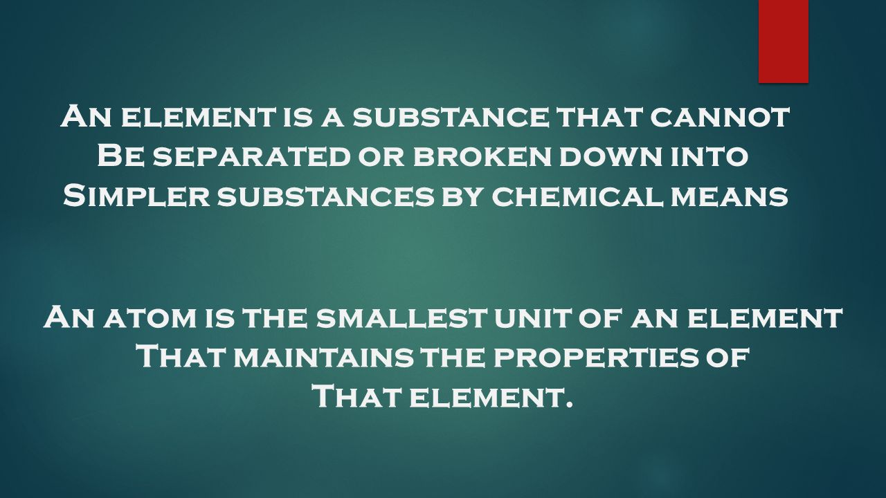 An element is a substance that cannot Be separated or broken down into