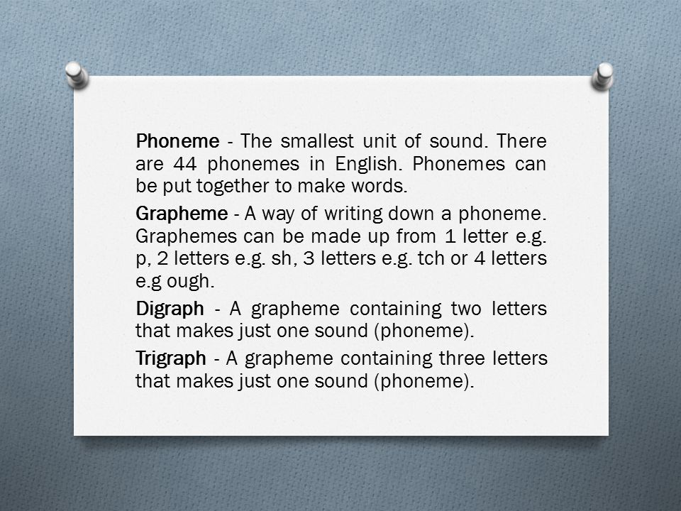 Phoneme - The smallest unit of sound. There are 44 phonemes in English