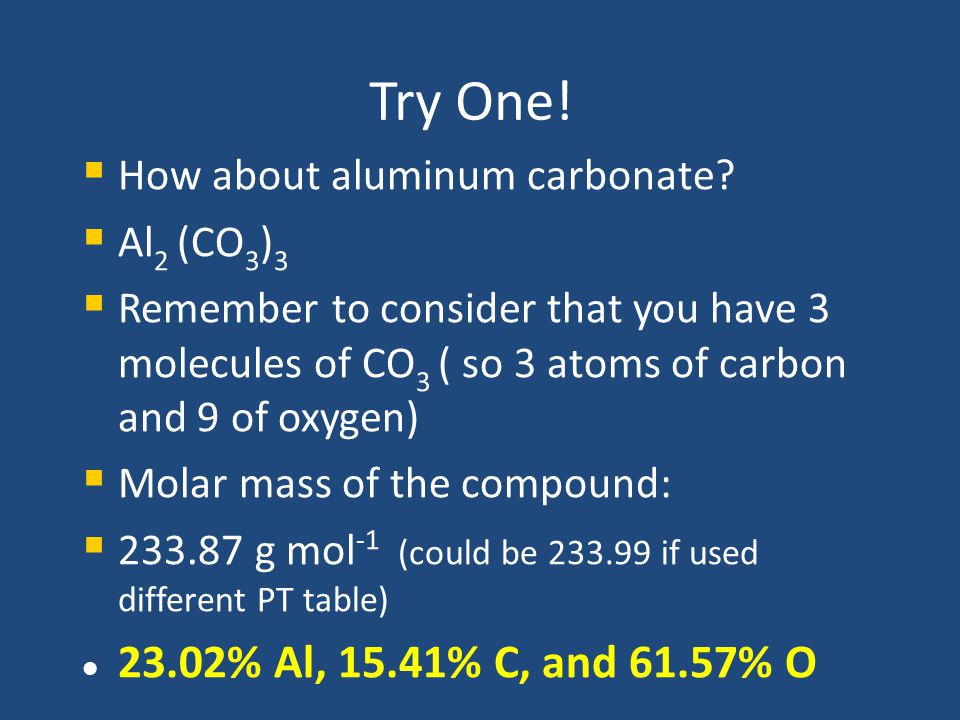 Try One! How about aluminum carbonate Al2 (CO3)3. Remember to consider that you have 3 molecules of CO3 ( so 3 atoms of carbon and 9 of oxygen)