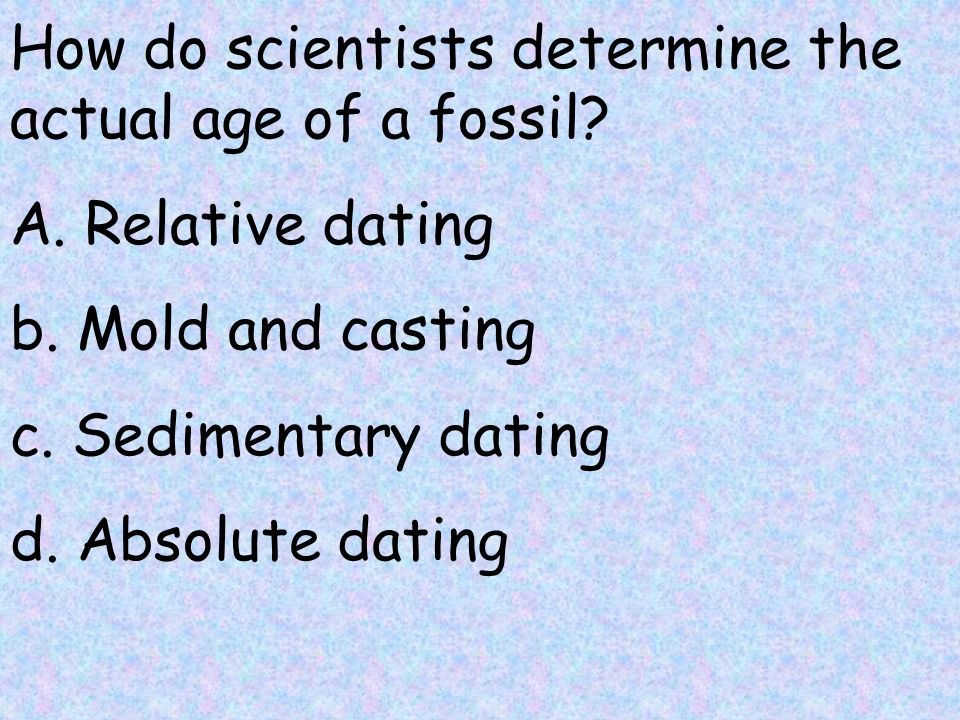 Relative dating can be used to determine the actual age of a fossil