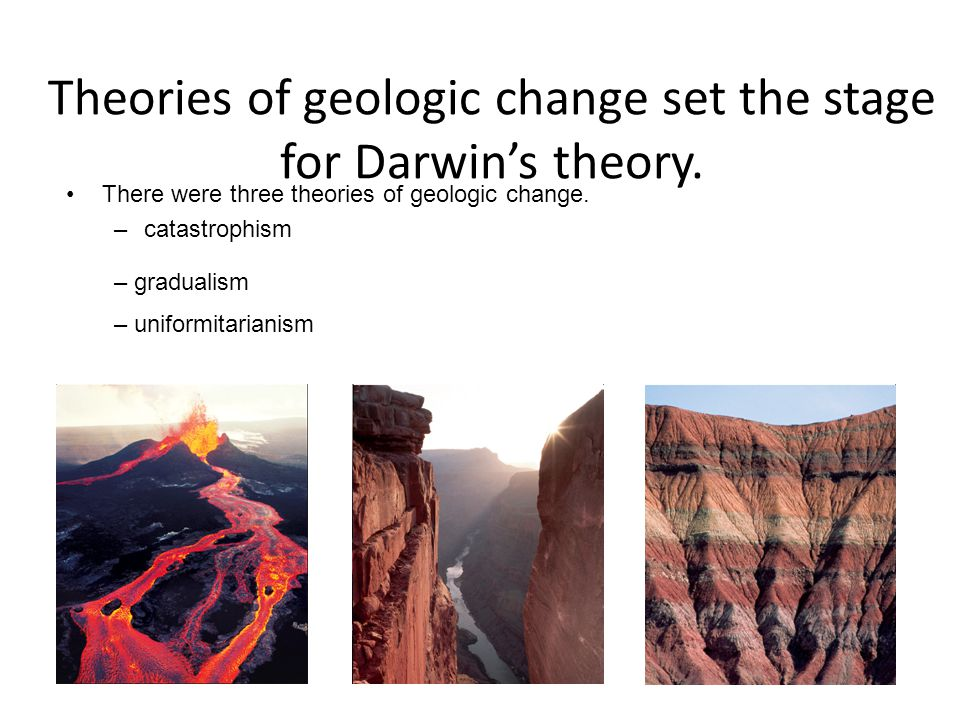 Theories of geologic change set the stage for Darwin's theory.