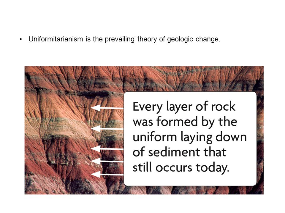 Uniformitarianism is the prevailing theory of geologic change.
