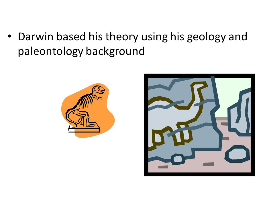 Darwin based his theory using his geology and paleontology background