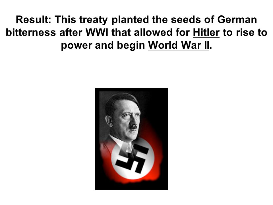 Result: This treaty planted the seeds of German bitterness after WWI that allowed for Hitler to rise to power and begin World War II.