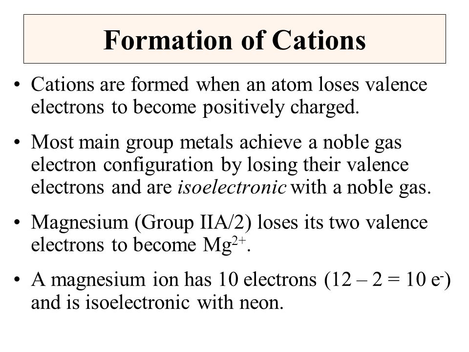 Formation of Cations Cations are formed when an atom loses valence electrons to become positively charged.