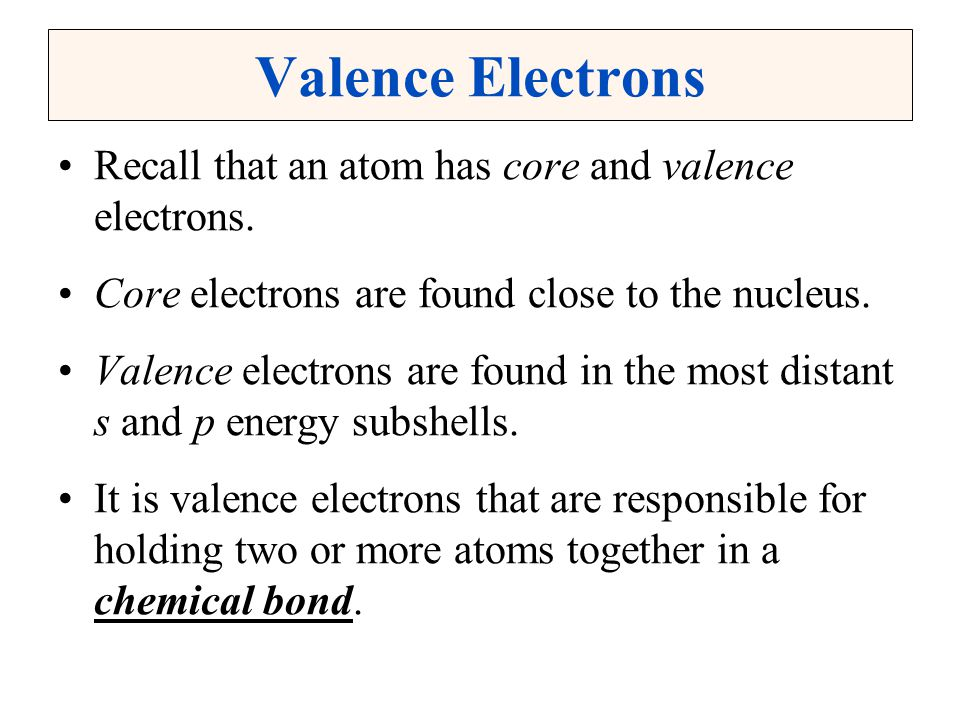 Valence Electrons Recall that an atom has core and valence electrons.
