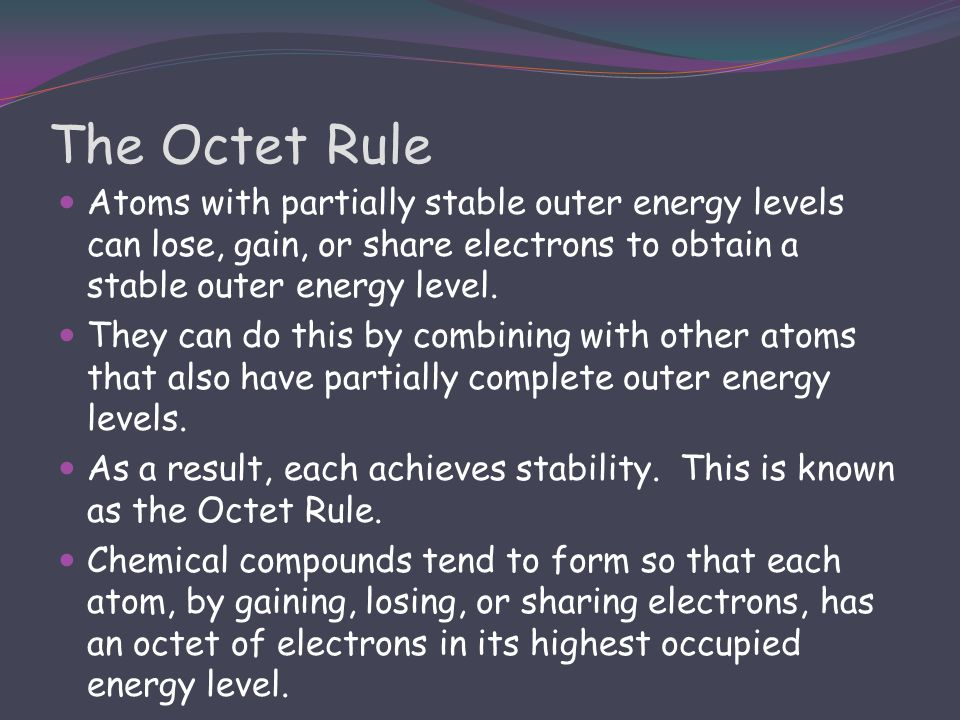 The Octet Rule Atoms with partially stable outer energy levels can lose, gain, or share electrons to obtain a stable outer energy level.