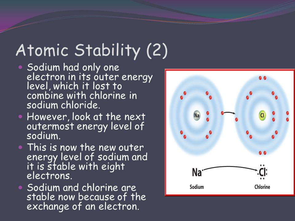 Atomic Stability (2) Sodium had only one electron in its outer energy level, which it lost to combine with chlorine in sodium chloride.
