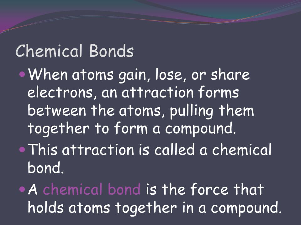 Chemical Bonds When atoms gain, lose, or share electrons, an attraction forms between the atoms, pulling them together to form a compound.