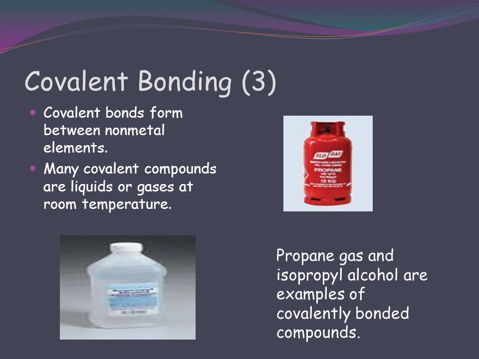 Covalent Bonding (3) Covalent bonds form between nonmetal elements. Many covalent compounds are liquids or gases at room temperature.